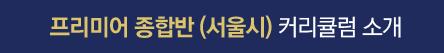 프리미엄 종합반(서울시 커리큘럼 소개)