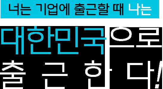 너는 기업에 출근할때 나는 대한민국으로 출근한다!
